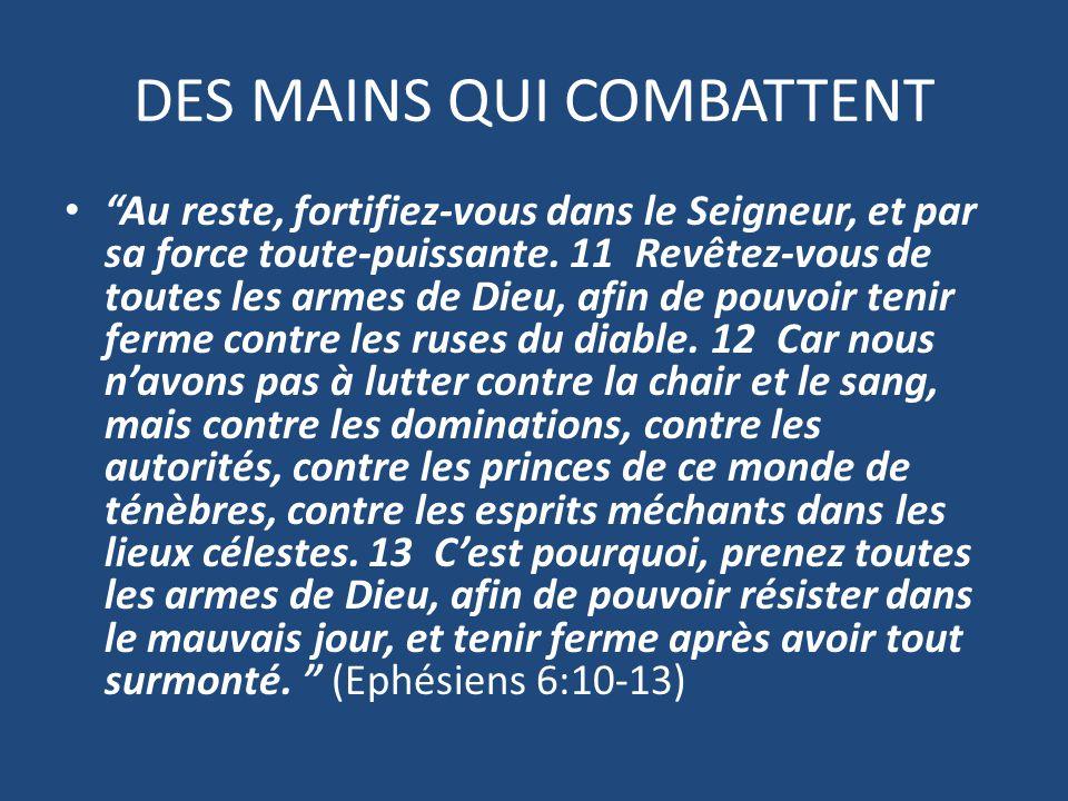 DES MAINS QUI COMBATTENT Au reste, fortifiez-vous dans le Seigneur, et par sa force toute-puissante.