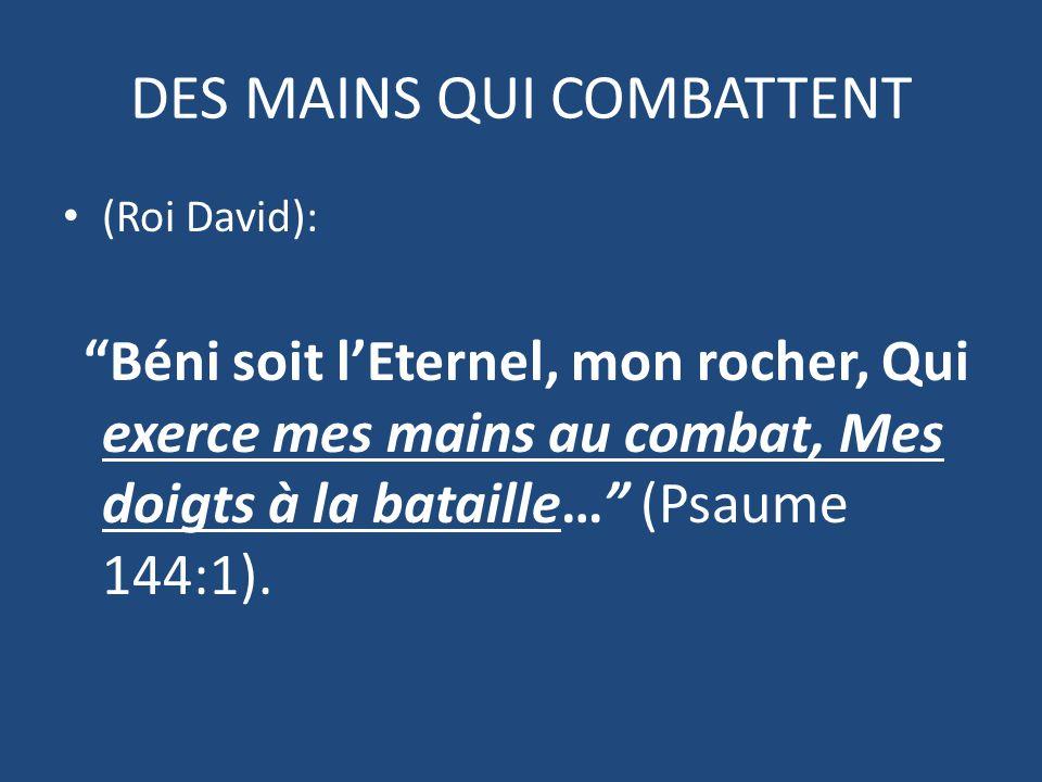 DES MAINS QUI COMBATTENT (Roi David): Béni soit l'Eternel, mon rocher, Qui exerce mes mains au combat, Mes doigts à la bataille… (Psaume 144:1).