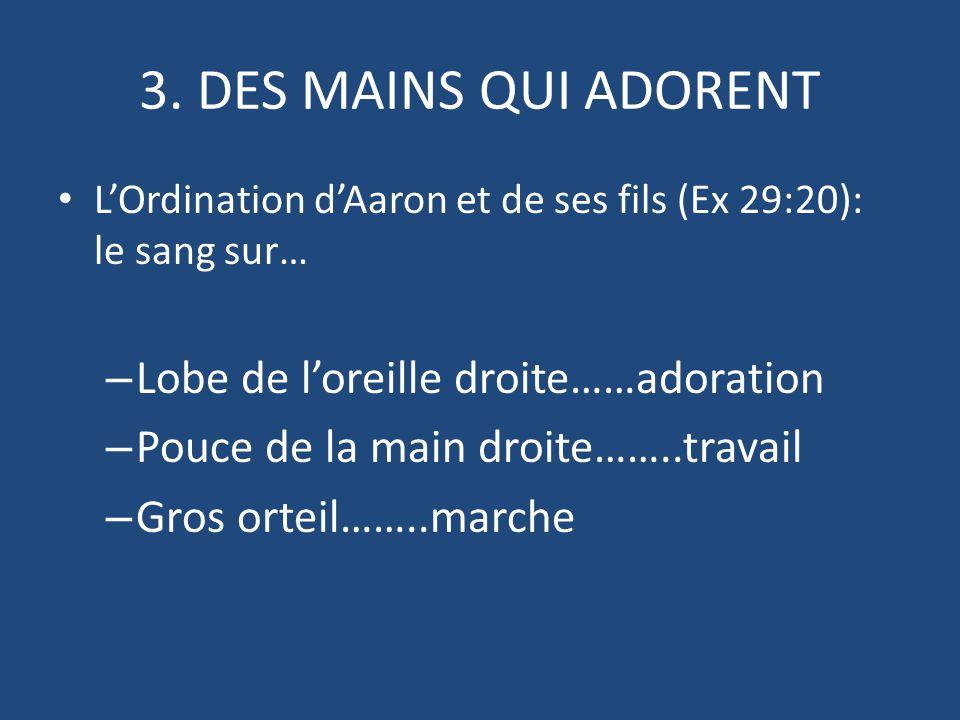 3. DES MAINS QUI ADORENT L'Ordination d'Aaron et de ses fils (Ex 29:20): le sang sur… – Lobe de l'oreille droite……adoration – Pouce de la main droite…