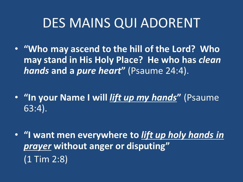 "DES MAINS QUI ADORENT ""Who may ascend to the hill of the Lord? Who may stand in His Holy Place? He who has clean hands and a pure heart"" (Psaume 24:4)"