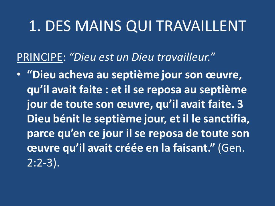 """1. DES MAINS QUI TRAVAILLENT PRINCIPE: """"Dieu est un Dieu travailleur."""" """"Dieu acheva au septième jour son œuvre, qu'il avait faite : et il se reposa au"""
