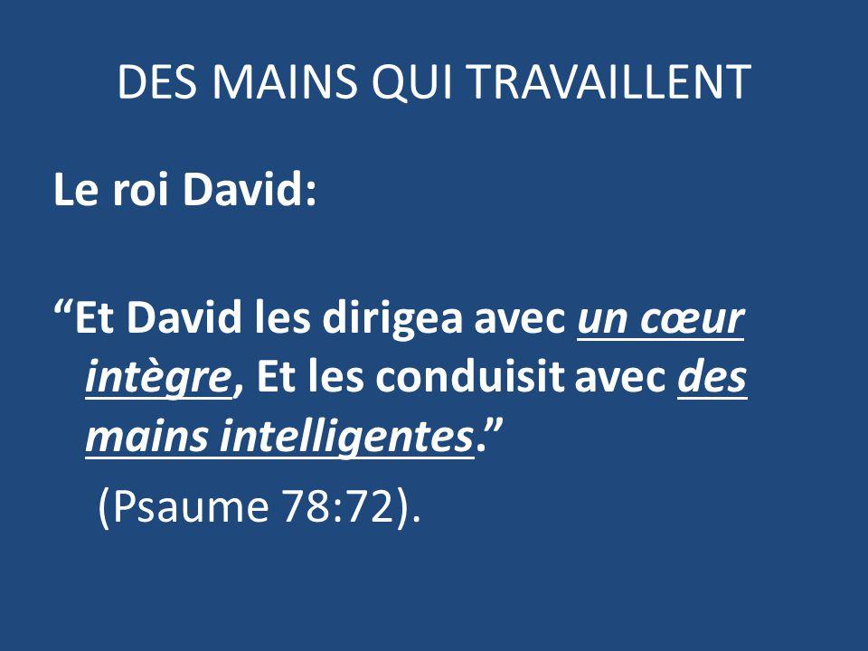 DES MAINS QUI TRAVAILLENT Le roi David: Et David les dirigea avec un cœur intègre, Et les conduisit avec des mains intelligentes. (Psaume 78:72).