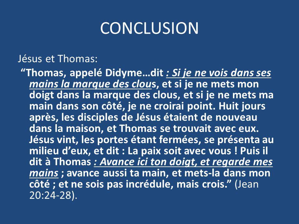 CONCLUSION Jésus et Thomas: Thomas, appelé Didyme…dit : Si je ne vois dans ses mains la marque des clous, et si je ne mets mon doigt dans la marque des clous, et si je ne mets ma main dans son côté, je ne croirai point.