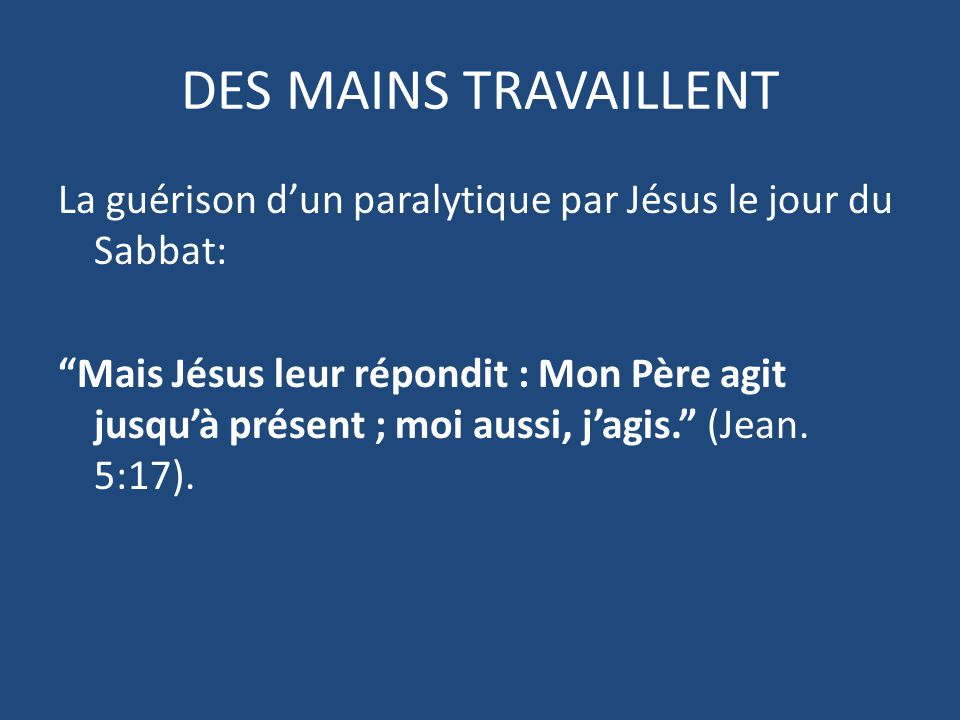 DES MAINS TRAVAILLENT La guérison d'un paralytique par Jésus le jour du Sabbat: Mais Jésus leur répondit : Mon Père agit jusqu'à présent ; moi aussi, j'agis. (Jean.