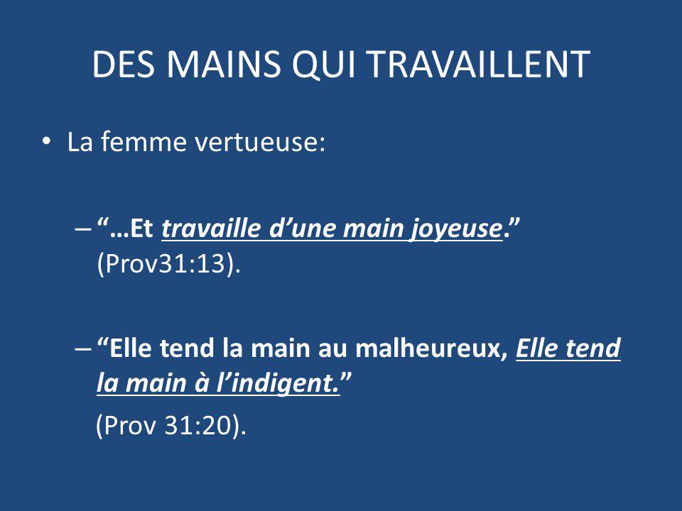 DES MAINS QUI TRAVAILLENT La femme vertueuse: – …Et travaille d'une main joyeuse. (Prov31:13).