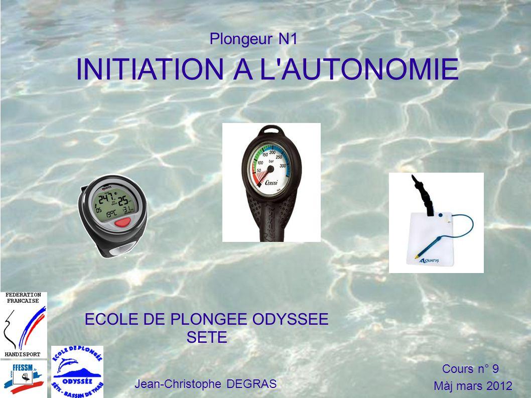 INITIATION A L AUTONOMIE ECOLE DE PLONGEE ODYSSEE SETE Jean-Christophe DEGRAS Cours n° 9 Màj mars 2012 Plongeur N1