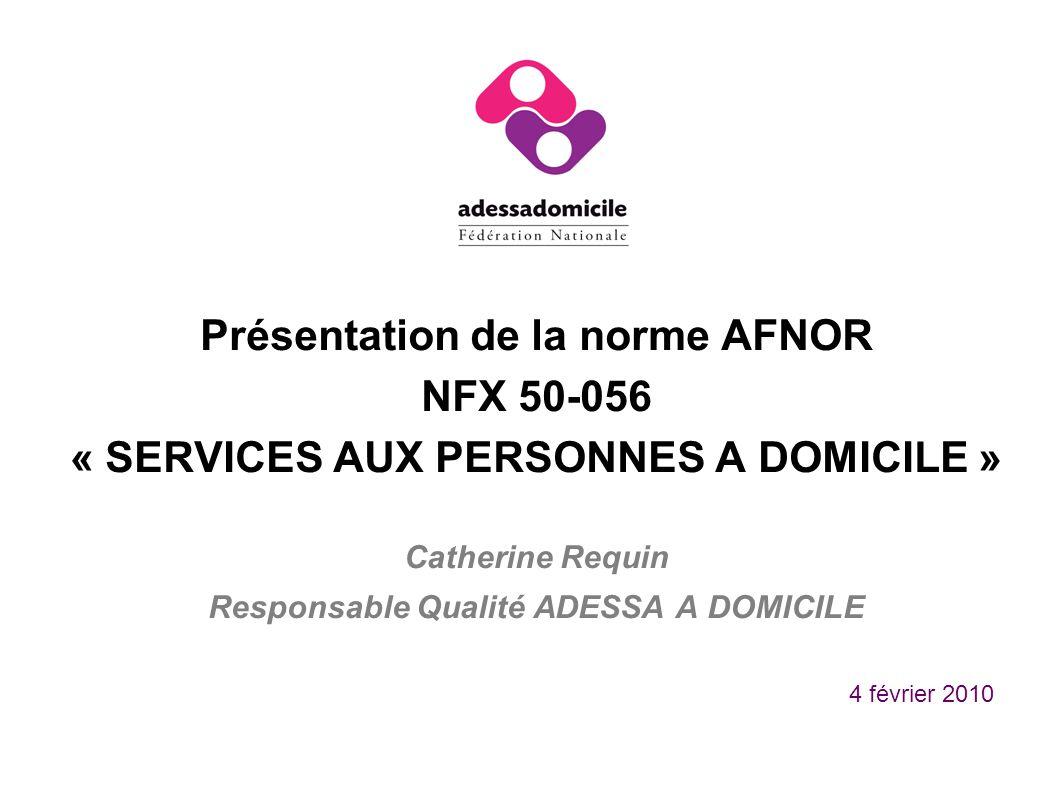 Présentation de la norme AFNOR NFX 50-056 « SERVICES AUX PERSONNES A DOMICILE » Catherine Requin Responsable Qualité ADESSA A DOMICILE 4 février 2010