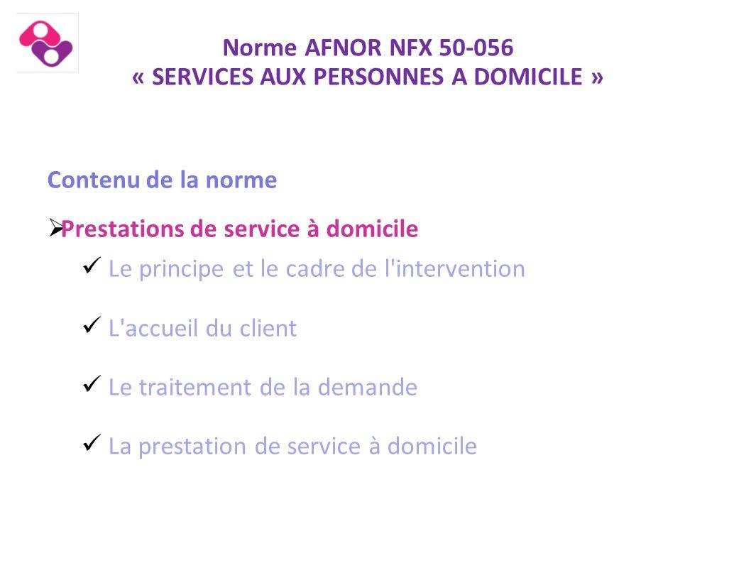 Norme AFNOR NFX 50-056 « SERVICES AUX PERSONNES A DOMICILE » Contenu de la norme  Prestations de service à domicile Le principe et le cadre de l'inte