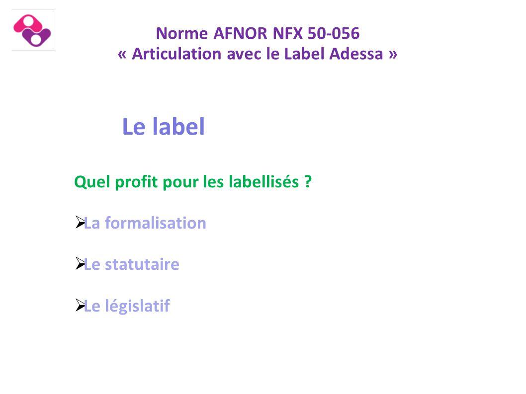 Norme AFNOR NFX 50-056 « Articulation avec le Label Adessa » Le label Quel profit pour les labellisés ?  La formalisation  Le statutaire  Le législ