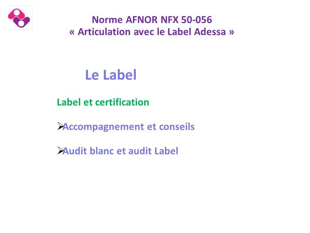 Norme AFNOR NFX 50-056 « Articulation avec le Label Adessa » Le Label Label et certification  Accompagnement et conseils  Audit blanc et audit Label