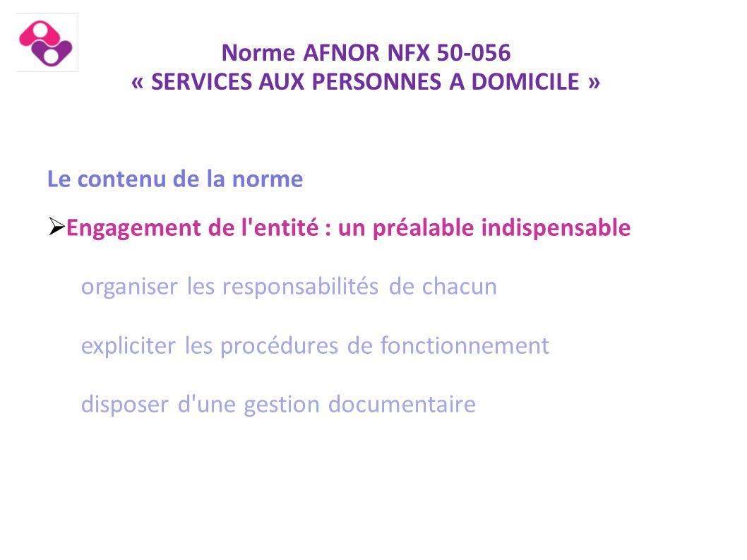 Norme AFNOR NFX 50-056 « SERVICES AUX PERSONNES A DOMICILE » Le contenu de la norme  Engagement de l'entité : un préalable indispensable organiser le