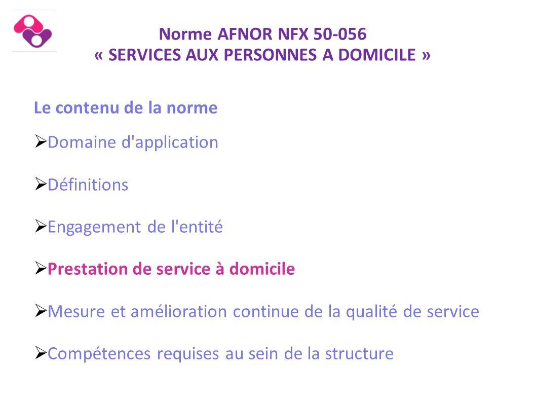 Norme AFNOR NFX 50-056 « SERVICES AUX PERSONNES A DOMICILE » Contenu de la norme  Prestations de service à domicile Le principe et le cadre de l intervention L accueil du client Le traitement de la demande La prestation de service à domicile