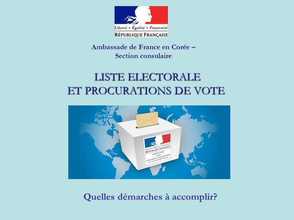 LISTE ELECTORALE ET PROCURATIONS DE VOTE LISTE ELECTORALE ET PROCURATIONS DE VOTE Quelles démarches à accomplir? Ambassade de France en Corée – Sectio