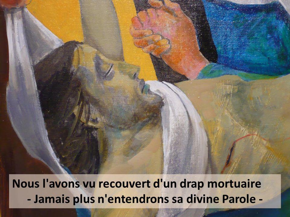 Nous l avons vu recouvert d un drap mortuaire - Jamais plus n entendrons sa divine Parole -