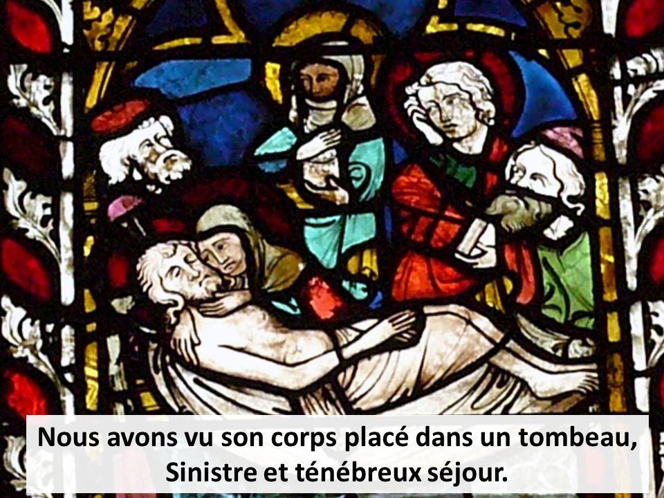 Nous avons vu son corps placé dans un tombeau, Sinistre et ténébreux séjour.