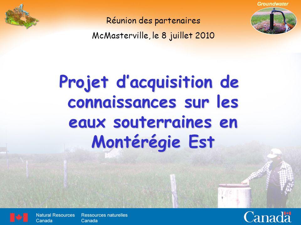 Groundwater Projet d'acquisition de connaissances sur les eaux souterraines en Montérégie Est Réunion des partenaires McMasterville, le 8 juillet 2010