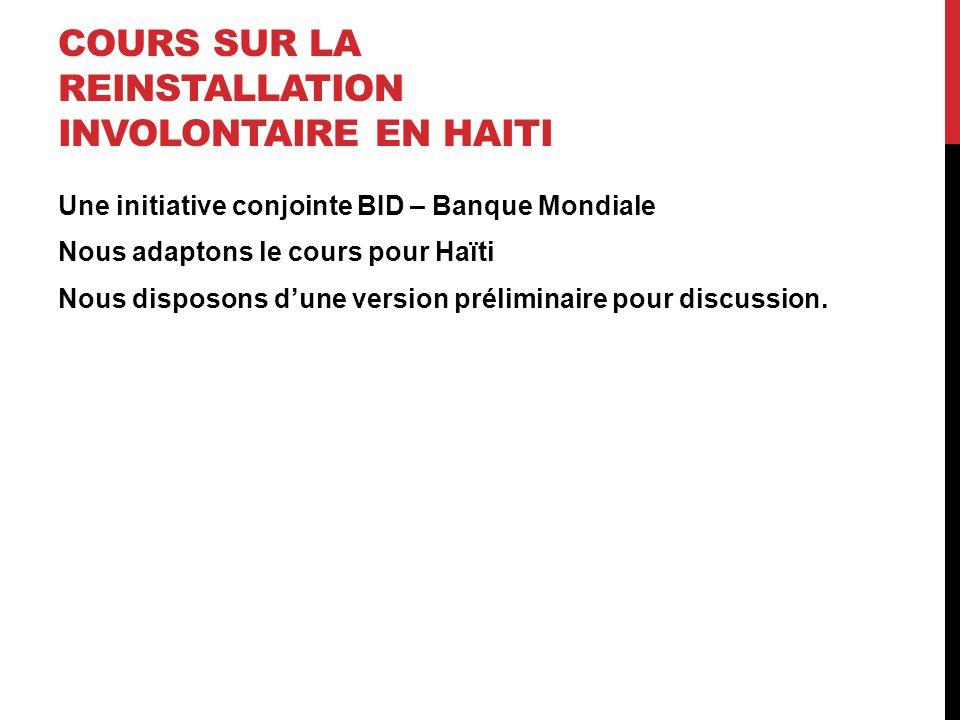 COURS SUR LA REINSTALLATION INVOLONTAIRE EN HAITI Une initiative conjointe BID – Banque Mondiale Nous adaptons le cours pour Haïti Nous disposons d'un