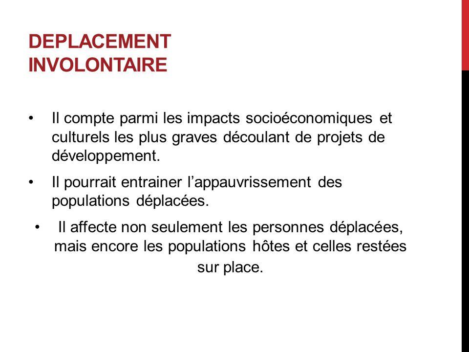 DEPLACEMENT INVOLONTAIRE Il compte parmi les impacts socioéconomiques et culturels les plus graves découlant de projets de développement. Il pourrait