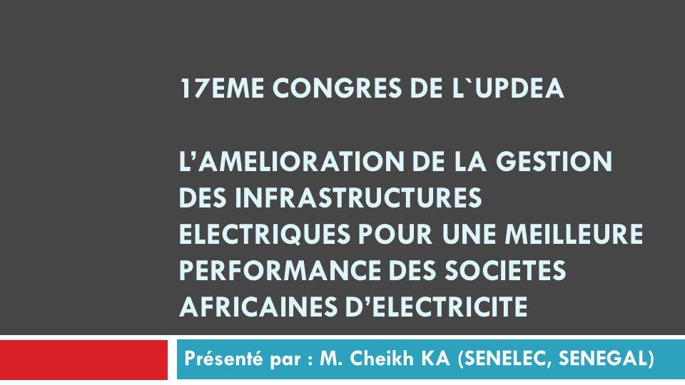 17EME CONGRES DE L`UPDEA L'AMELIORATION DE LA GESTION DES INFRASTRUCTURES ELECTRIQUES POUR UNE MEILLEURE PERFORMANCE DES SOCIETES AFRICAINES D'ELECTRICITE Présenté par : M.