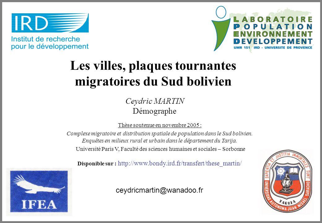 Ceydric MARTIN Démographe Les villes, plaques tournantes migratoires du Sud bolivien ceydricmartin@wanadoo.fr Thèse soutenue en novembre 2005 : Complexe migratoire et distribution spatiale de population dans le Sud bolivien.