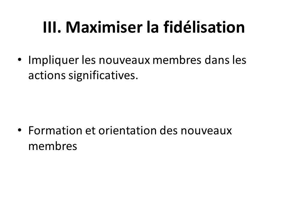 III. Maximiser la fidélisation Impliquer les nouveaux membres dans les actions significatives.
