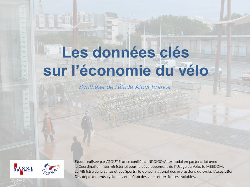 Les données clés sur l'économie du vélo Synthèse de l'étude Atout France Etude réalisée par ATOUT France confiée à INDDIGO/Altermodal en partenariat a