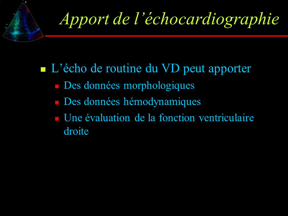 Apport de l'échocardiographie L'écho de routine du VD peut apporter Des données morphologiques Des données hémodynamiques Une évaluation de la fonctio