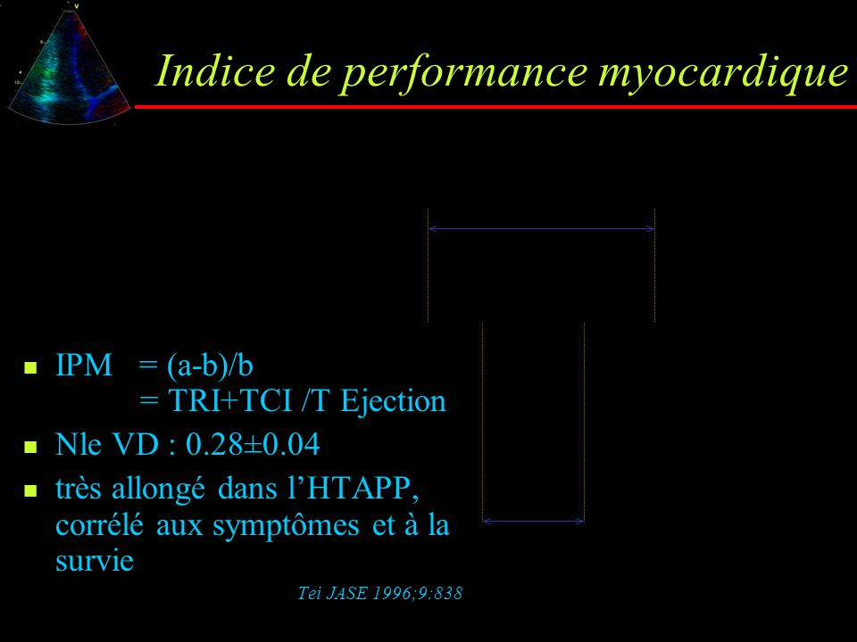Indice de performance myocardique IPM = (a-b)/b = TRI+TCI /T Ejection Nle VD : 0.28±0.04 très allongé dans l'HTAPP, corrélé aux symptômes et à la surv