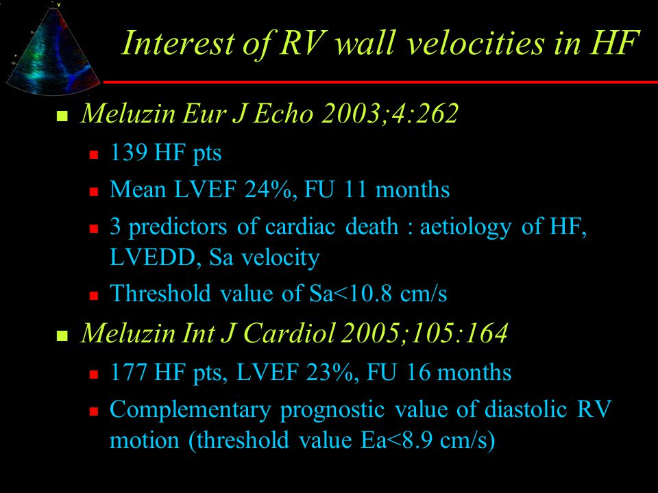 Interest of RV wall velocities in HF Meluzin Eur J Echo 2003;4:262 139 HF pts Mean LVEF 24%, FU 11 months 3 predictors of cardiac death : aetiology of