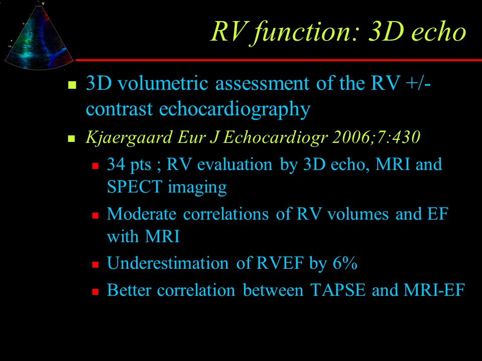 RV function: 3D echo 3D volumetric assessment of the RV +/- contrast echocardiography Kjaergaard Eur J Echocardiogr 2006;7:430 34 pts ; RV evaluation