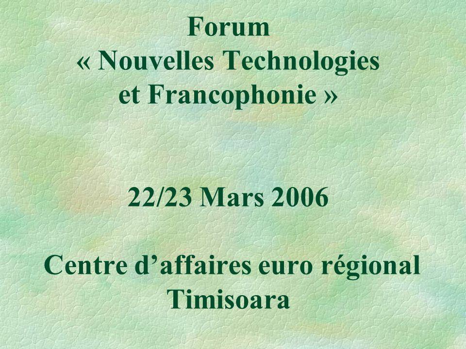 Forum « Nouvelles Technologies et Francophonie » 22/23 Mars 2006 Centre d'affaires euro régional Timisoara