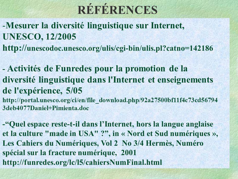 RÉFÉRENCES -Mesurer la diversité linguistique sur Internet, UNESCO, 12/2005 http:// unescodoc.unesco.org/ulis/cgi-bin/ulis.pl catno=142186 - Activités de Funredes pour la promotion de la diversité linguistique dans l Internet et enseignements de l expérience, 5/05 http://portal.unesco.org/ci/en/file_download.php/92a27500bf11f4c73cd56794 3deb4077Daniel+Pimienta.doc - Quel espace reste-t-il dans l'Internet, hors la langue anglaise et la culture made in USA , in « Nord et Sud numériques », Les Cahiers du Numériques, Vol 2 No 3/4 Hermès, Numéro spécial sur la fracture numérique, 2001 http://funredes.org/lc/l5/cahiersNumFinal.html