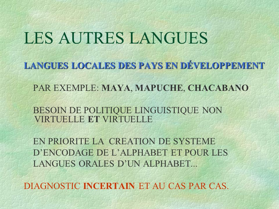 LES AUTRES LANGUES LANGUES LOCALES DES PAYS EN DÉVELOPPEMENT PAR EXEMPLE: MAYA, MAPUCHE, CHACABANO BESOIN DE POLITIQUE LINGUISTIQUE NON VIRTUELLE ET VIRTUELLE EN PRIORITE LA CREATION DE SYSTEME D'ENCODAGE DE L'ALPHABET ET POUR LES LANGUES ORALES D'UN ALPHABET...