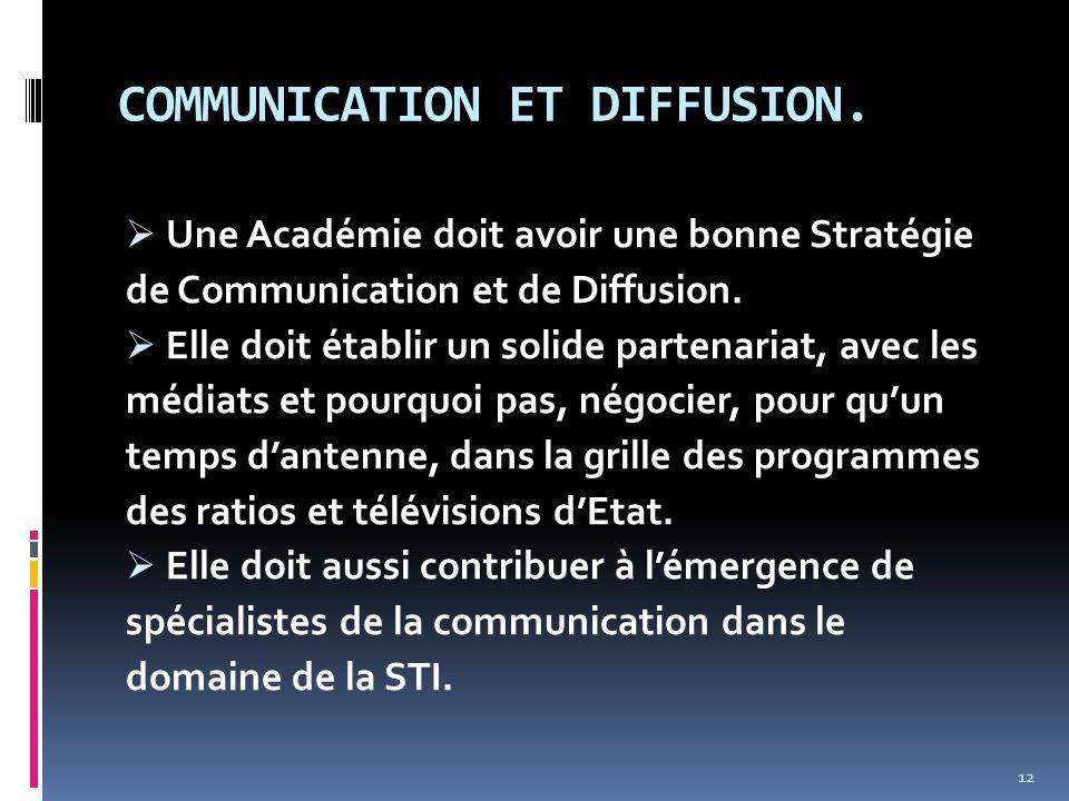 COMMUNICATION ET DIFFUSION.  Une Académie doit avoir une bonne Stratégie de Communication et de Diffusion.  Elle doit établir un solide partenariat,