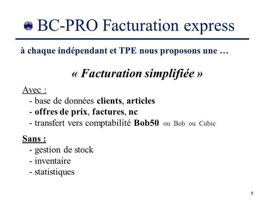 5 BC-PRO Facturation express « Facturation simplifiée » Avec : - base de données clients, articles - offres de prix, factures, nc - transfert vers comptabilité Bob50 ou Bob ou Cubic Sans : - gestion de stock - inventaire - statistiques à chaque indépendant et TPE nous proposons une …