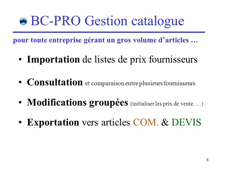 8 BC-PRO Gestion catalogue Importation de listes de prix fournisseurs Consultation et comparaison entre plusieurs fournisseurs Modifications groupées (initialiser les prix de vente, …) Exportation vers articles COM.