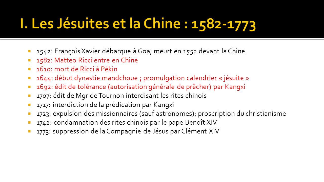  1542: François Xavier débarque à Goa; meurt en 1552 devant la Chine.  1582: Matteo Ricci entre en Chine  1610: mort de Ricci à Pékin  1644: début