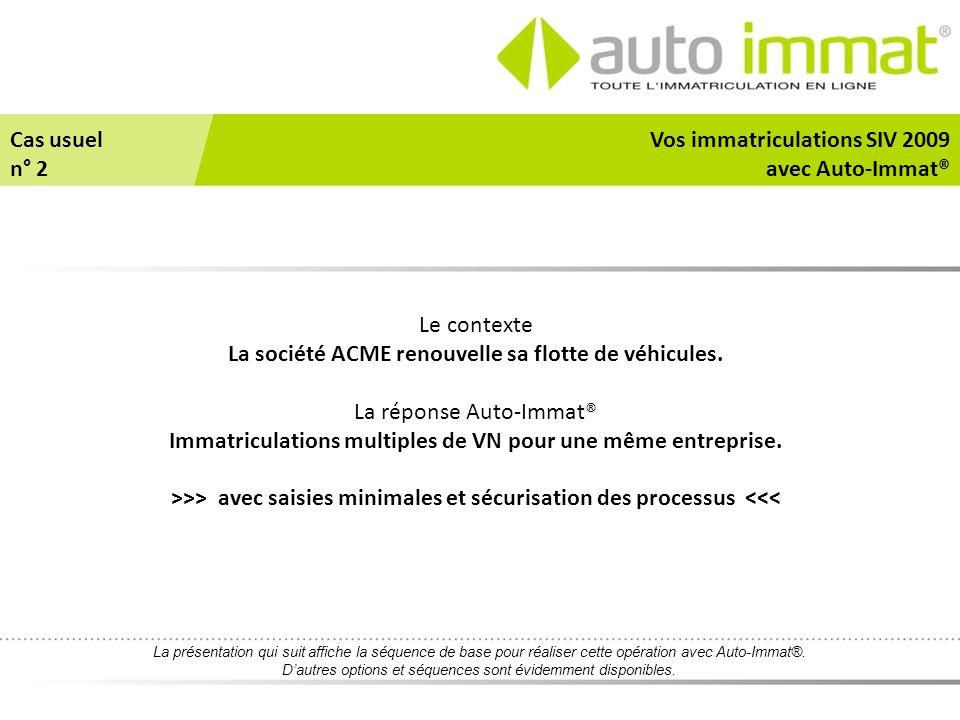 Le contexte La société ACME renouvelle sa flotte de véhicules. La réponse Auto-Immat® Immatriculations multiples de VN pour une même entreprise. >>> a