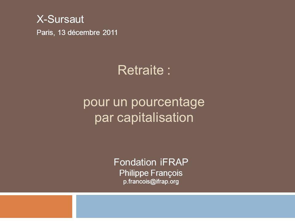 Retraite : pour un pourcentage par capitalisation X-Sursaut Paris, 13 décembre 2011 Fondation iFRAP Philippe François p.francois@ifrap.org