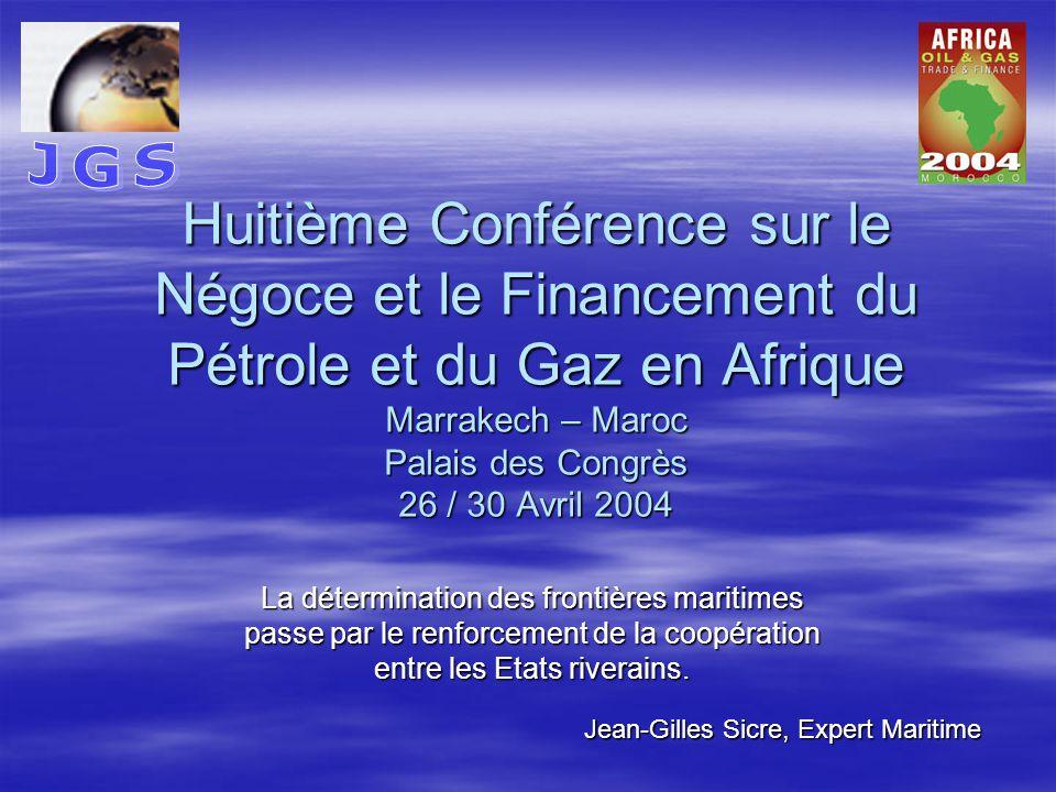Huitième Conférence sur le Négoce et le Financement du Pétrole et du Gaz en Afrique Marrakech – Maroc Palais des Congrès 26 / 30 Avril 2004 La détermination des frontières maritimes passe par le renforcement de la coopération entre les Etats riverains.