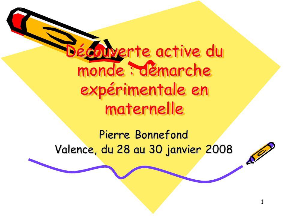 1 Découverte active du monde : démarche expérimentale en maternelle Pierre Bonnefond Valence, du 28 au 30 janvier 2008