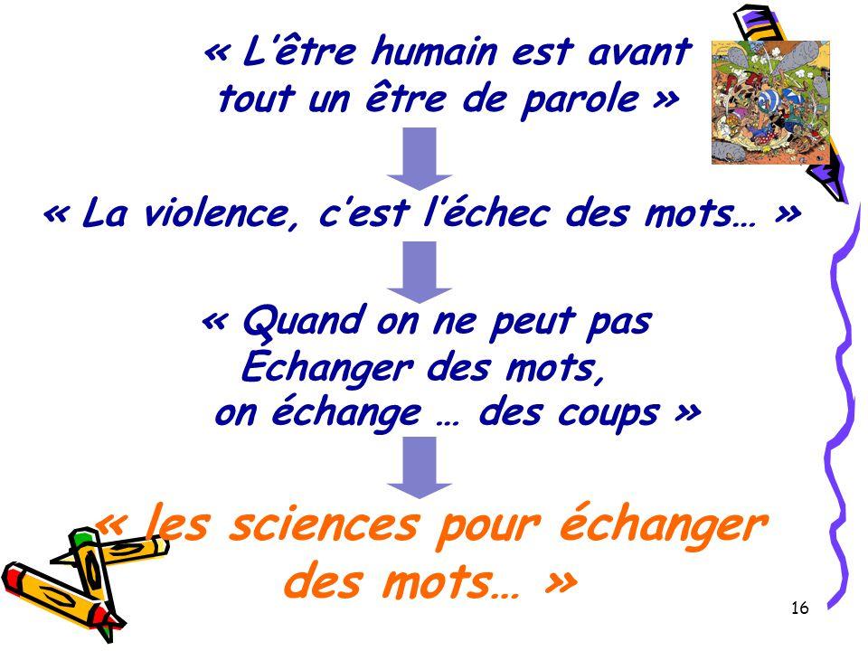 16 « L'être humain est avant tout un être de parole » on échange … des coups » « les sciences pour échanger des mots… » « Quand on ne peut pas Échanger des mots, « La violence, c'est l'échec des mots… »