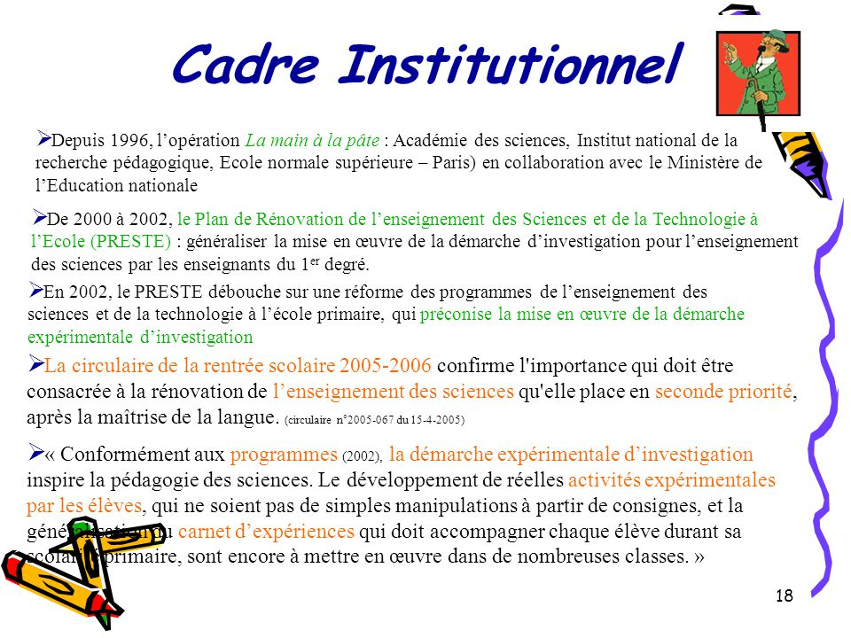 18 Cadre Institutionnel  La circulaire de la rentrée scolaire 2005-2006 confirme l importance qui doit être consacrée à la rénovation de l'enseignement des sciences qu elle place en seconde priorité, après la maîtrise de la langue.