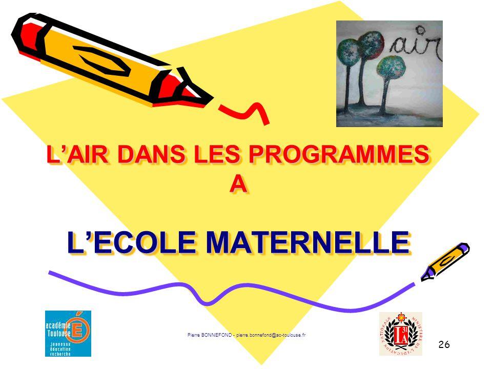 26 L'AIR DANS LES PROGRAMMES A L'ECOLE MATERNELLE Pierre BONNEFOND - pierre.bonnefond@ac-toulouse.fr