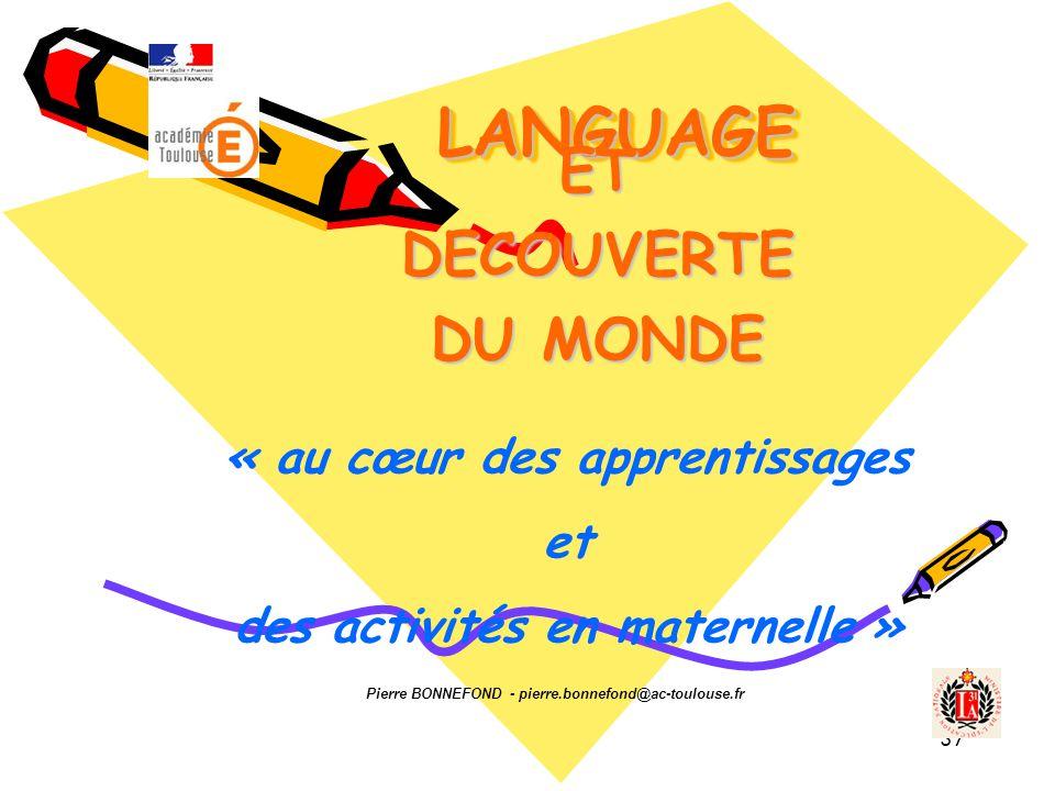 37 LANGUAGE LANGUAGE ETDECOUVERTE DU MONDE Pierre BONNEFOND - pierre.bonnefond@ac-toulouse.fr « au cœur des apprentissages et des activités en maternelle »
