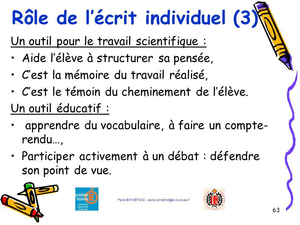 63 Rôle de l'écrit individuel (3) Un outil pour le travail scientifique : Aide l'élève à structurer sa pensée, C'est la mémoire du travail réalisé, C'est le témoin du cheminement de l'élève.
