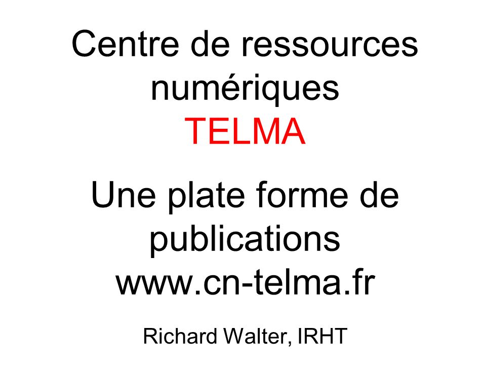 Centre de ressources numériques TELMA Une plate forme de publications www.cn-telma.fr Richard Walter, IRHT