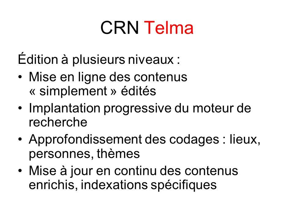 CRN Telma Édition à plusieurs niveaux : Mise en ligne des contenus « simplement » édités Implantation progressive du moteur de recherche Approfondissement des codages : lieux, personnes, thèmes Mise à jour en continu des contenus enrichis, indexations spécifiques
