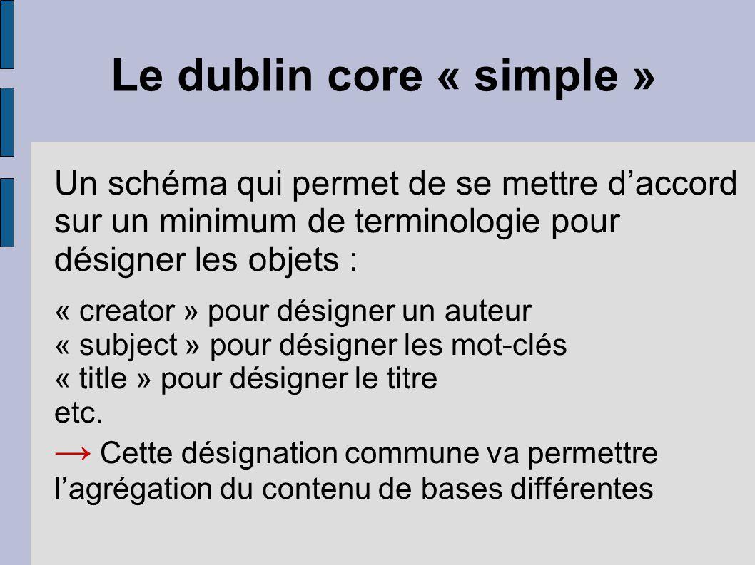 Le dublin core « simple » Un schéma qui permet de se mettre d'accord sur un minimum de terminologie pour désigner les objets : « creator » pour désigner un auteur « subject » pour désigner les mot-clés « title » pour désigner le titre etc.