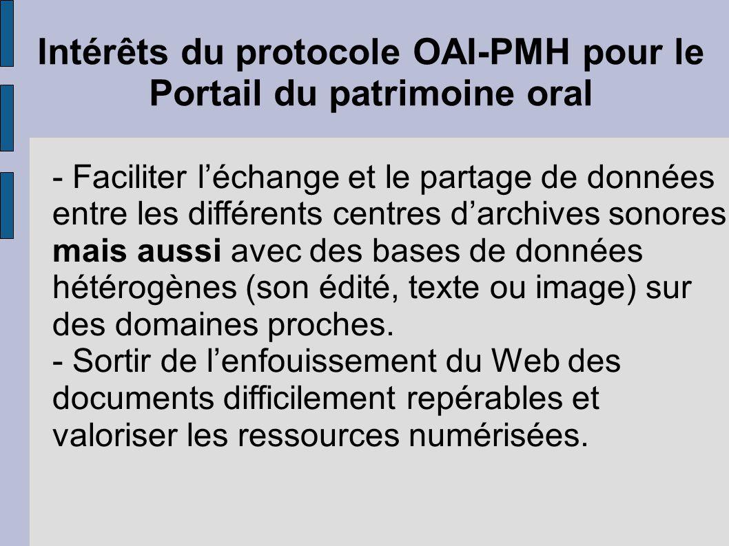 Intérêts du protocole OAI-PMH pour le Portail du patrimoine oral - Faciliter l'échange et le partage de données entre les différents centres d'archives sonores mais aussi avec des bases de données hétérogènes (son édité, texte ou image) sur des domaines proches.
